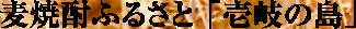 麦焼酎のふるさと「壱岐の島」